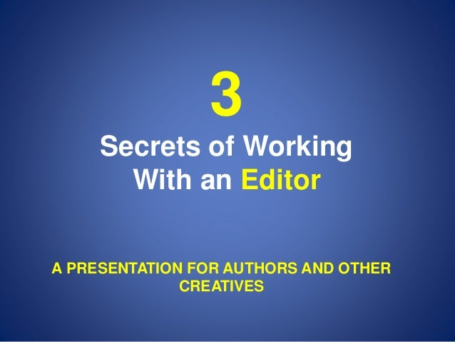 3 Secrets of Working With an Editor A PRESENTATION FOR AUTHORS AND OTHER CREATIVES