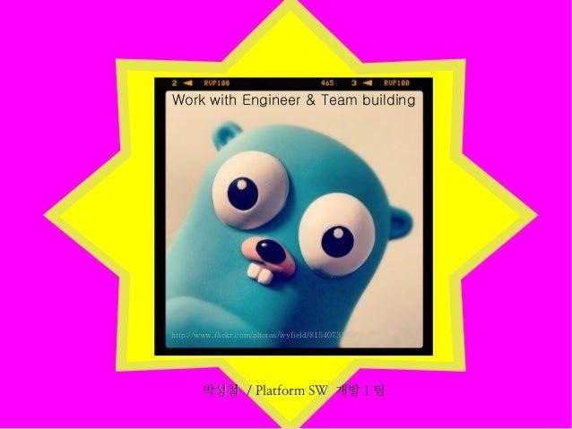 Work with Engineer & Team building  http://www.flickr.com/photos/ivyfield/8154073189/  박성철 / Platform SW 개발 1 팀