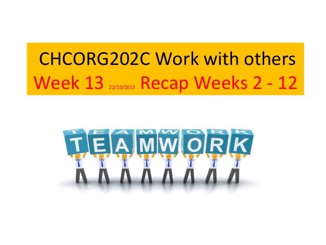 CHCORG202C Work with others Week 13 Recap Weeks 2 - 12 22/10/2013