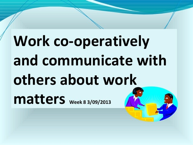 Work co-operatively and communicate with others about work matters Week 8 3/09/2013
