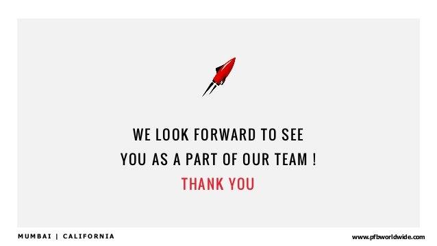 www.pfbworldwide.com WE LOOK FORWARD TO SEE YOU AS A PART OF OUR TEAM ! THANK YOU M U M B A I | C A L I F O R N I A