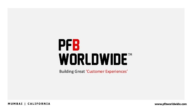 Building  Great  'Customer  Experiences'   www.pfbworldwide.comM U M B A I | C A L I F O R N I A
