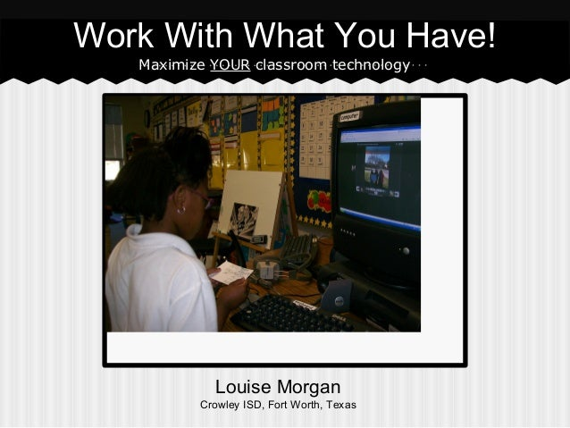 Work With What You Have! Maximize YOUR classroom technology  Louise Morgan Crowley ISD, Fort Worth, Texas