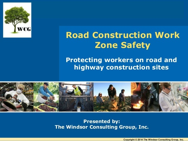Protecting workers on road and highway construction sites Presented by: The Windsor Consulting Group, Inc. Road Constructi...