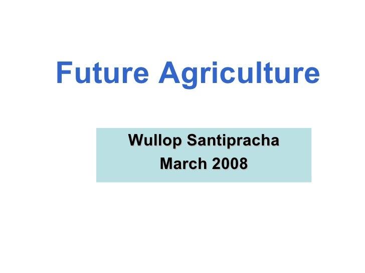 Future Agriculture Wullop Santipracha March 2008