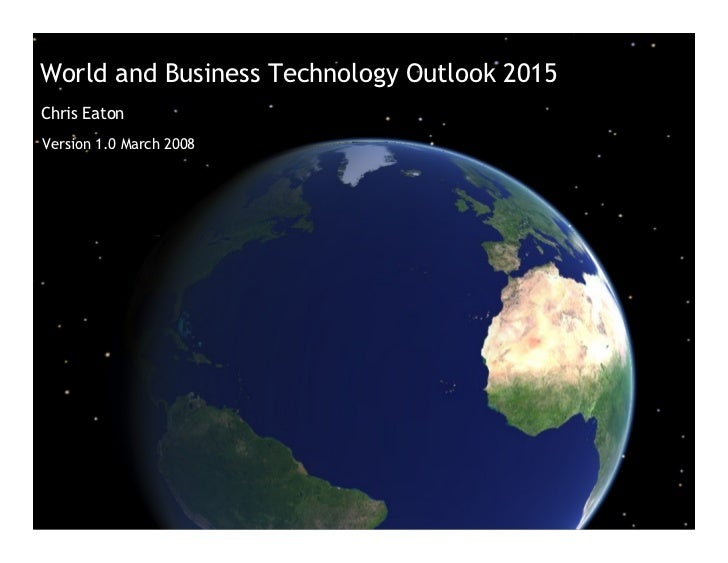 World and Business Technology Outlook 2015 Chris Eaton Version 1.0 March 2008