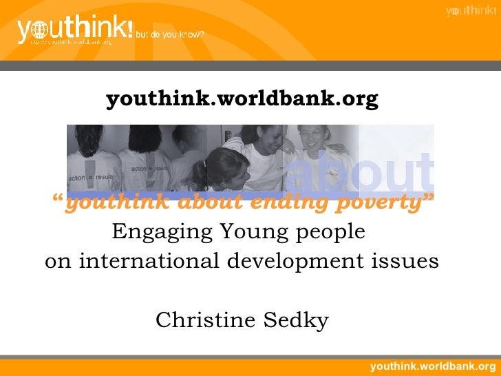 "<ul><li>youthink.worldbank.org </li></ul><ul><li>"" youthink about ending poverty"" </li></ul><ul><li>Engaging Young people ..."