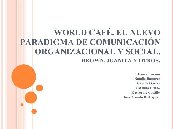 WORLD CAFÉ. EL NUEVO PARADIGMA DE COMUNICACIÓN ORGANIZACIONAL Y SOCIAL. BROWN, JUANITA Y OTROS . Laura Lozano Natalia Ramí...