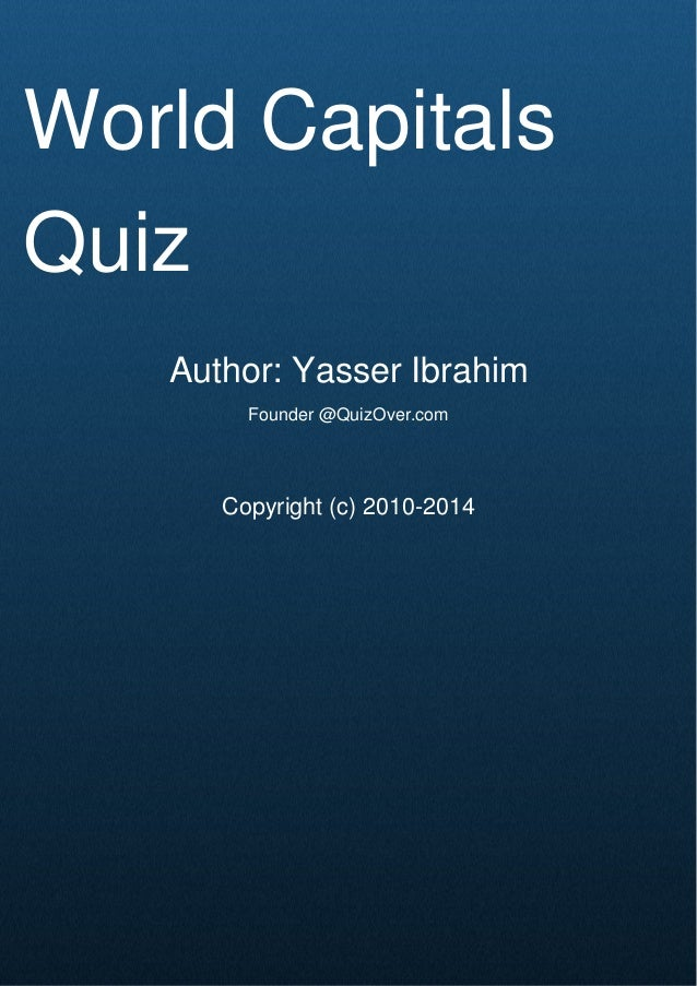 Cover Page World Capitals Quiz Author: Yasser Ibrahim Founder @QuizOver.com Copyright (c) 2010-2014