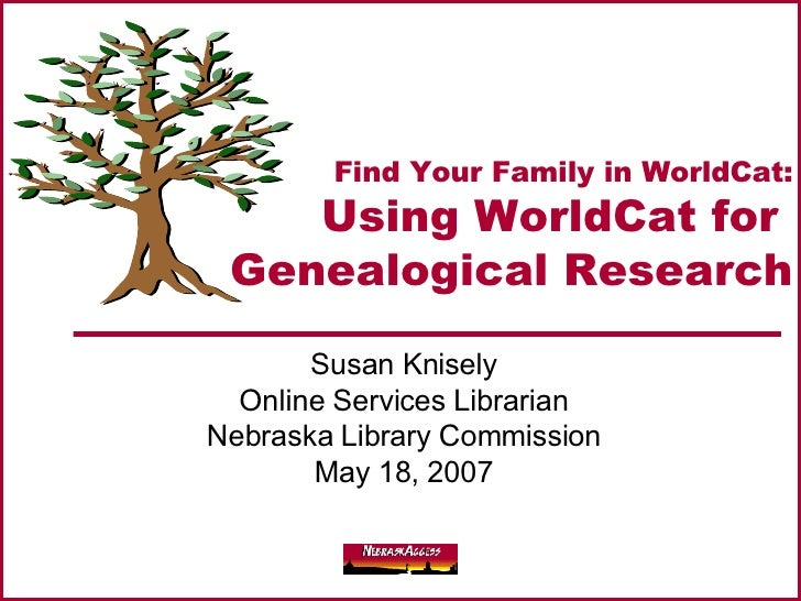 Find Your Family in WorldCat: Using WorldCat for  Genealogical Research Susan Knisely Online Services Librarian Nebraska L...