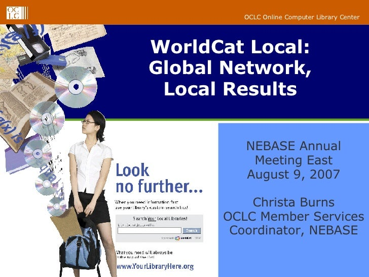 WorldCat Local: Global Network, Local Results NEBASE Annual Meeting East August 9, 2007 Christa Burns OCLC Member Services...