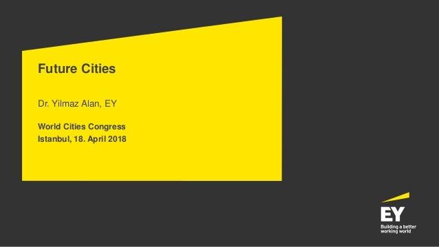 Future Cities Dr. Yilmaz Alan, EY World Cities Congress Istanbul, 18. April 2018