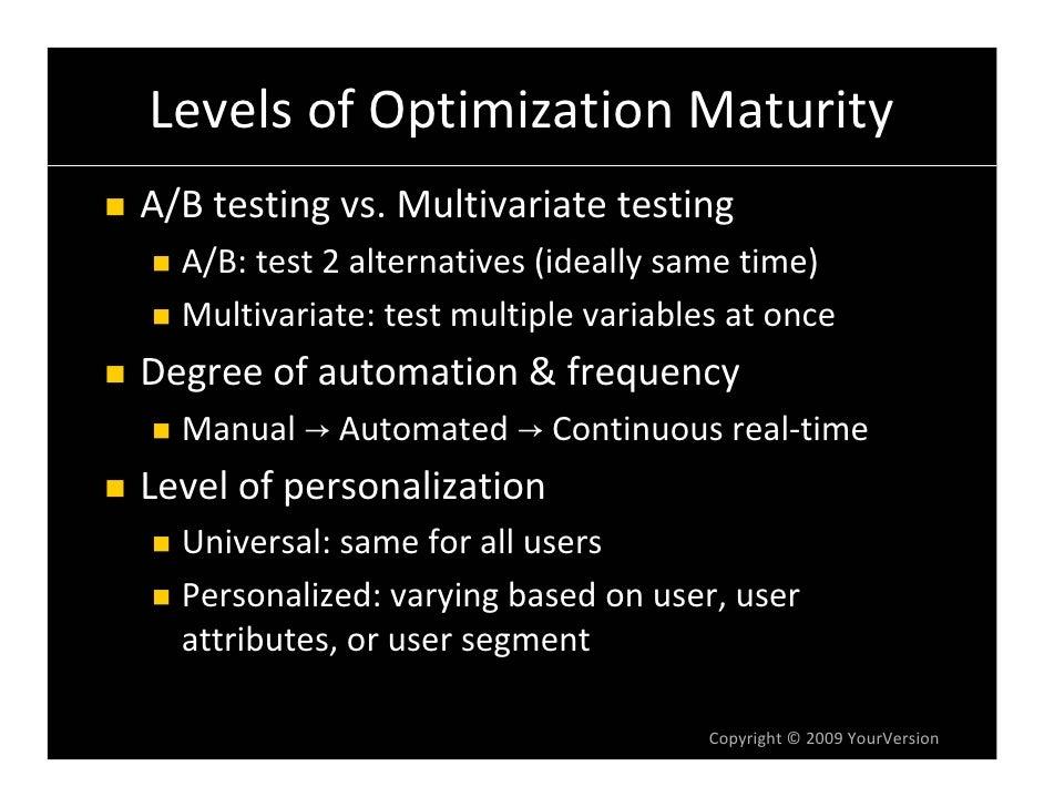 LevelsofOptimizationMaturity A/Btestingvs.Multivariatetesting   A/B:test2alternatives(ideallysametime)   Mult...