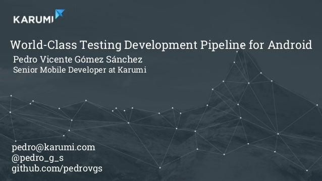 Pedro V. Gómez Sánchez - pedro@karumi.com - @pedro_g_s - github.com/pedrovgs World-Class Testing Development Pipeline for ...