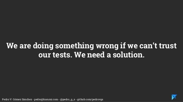 Pedro V. Gómez Sánchez - pedro@karumi.com - @pedro_g_s - github.com/pedrovgs We are doing something wrong if we can't trus...