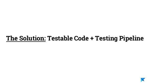 Pedro V. Gómez Sánchez - pedro@karumi.com - @pedro_g_s - github.com/pedrovgs The Solution: Testable Code + Testing Pipeline