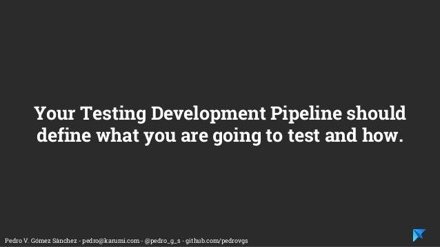 Pedro V. Gómez Sánchez - pedro@karumi.com - @pedro_g_s - github.com/pedrovgs Your Testing Development Pipeline should defi...