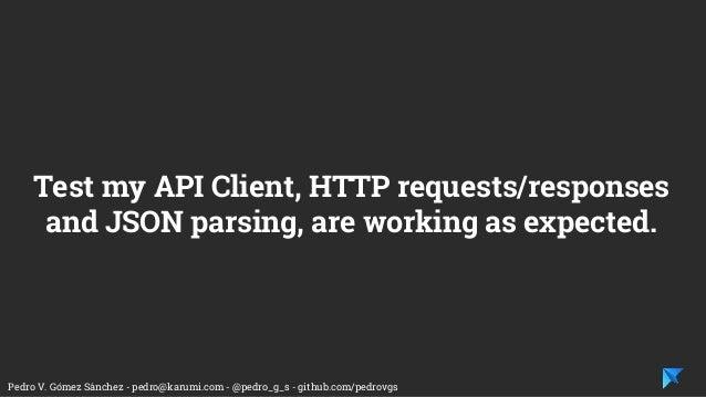 Pedro V. Gómez Sánchez - pedro@karumi.com - @pedro_g_s - github.com/pedrovgs Test my API Client, HTTP requests/responses a...