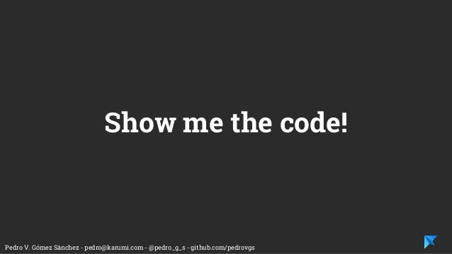 Pedro V. Gómez Sánchez - pedro@karumi.com - @pedro_g_s - github.com/pedrovgs Show me the code!
