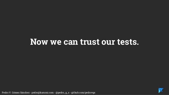 Pedro V. Gómez Sánchez - pedro@karumi.com - @pedro_g_s - github.com/pedrovgs Now we can trust our tests.