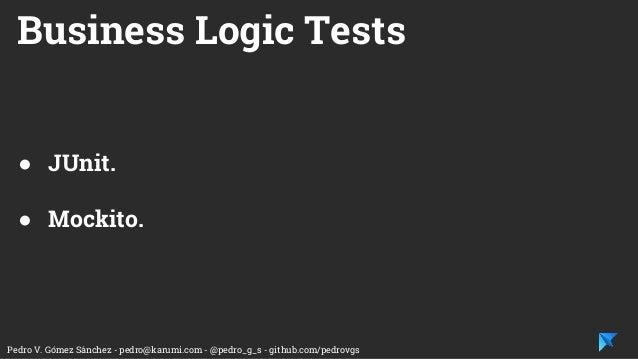 Pedro V. Gómez Sánchez - pedro@karumi.com - @pedro_g_s - github.com/pedrovgs Business Logic Tests ● JUnit. ● Mockito.
