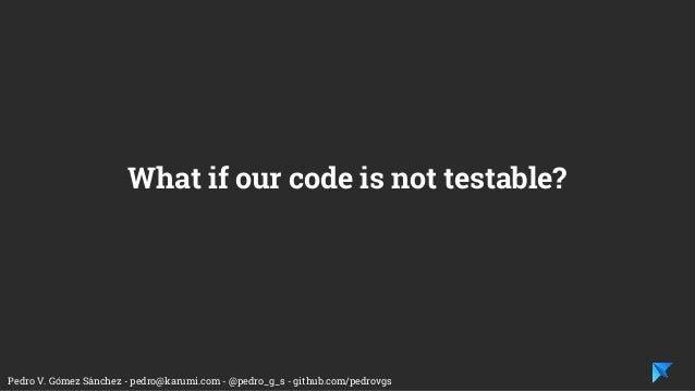 Pedro V. Gómez Sánchez - pedro@karumi.com - @pedro_g_s - github.com/pedrovgs What if our code is not testable?