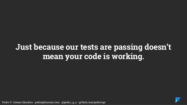 Pedro V. Gómez Sánchez - pedro@karumi.com - @pedro_g_s - github.com/pedrovgs Just because our tests are passing doesn't me...