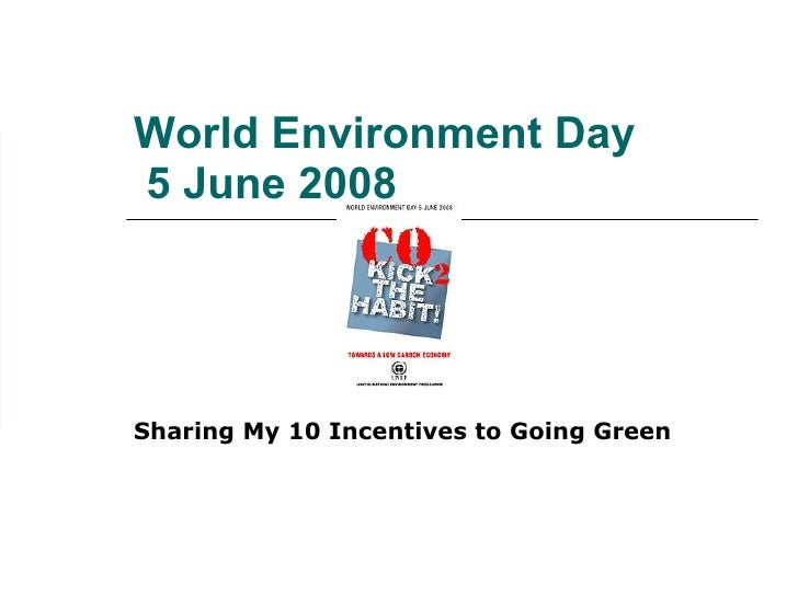 World Environment Day  5 June 2008 Sharing My 10 Incentives to Going Green