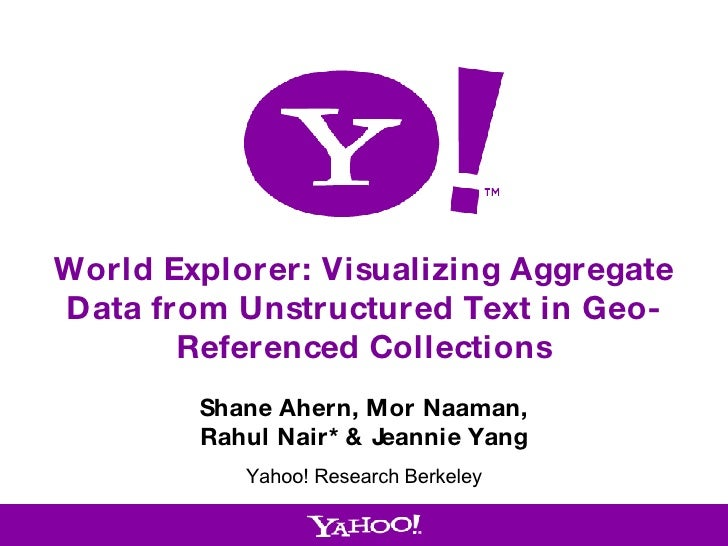 World Explorer: Visualizing Aggregate Data from Unstructured Text in Geo-Referenced Collections Shane Ahern, Mor Naaman, R...