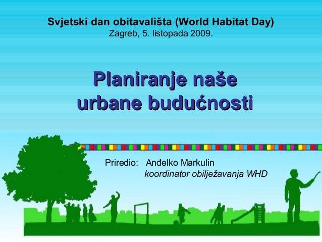 Svjetski dan obitavališta (World Habitat Day)  Zagreb, 5. listopada 2009.  PPllaanniirraannjjee nnaaššee  uurrbbaannee bbu...