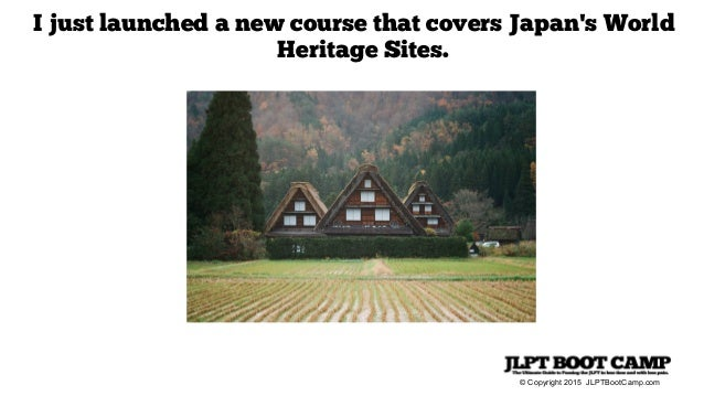 © Copyright 2015 JLPTBootCamp.com I just launched a new course that covers Japan's World Heritage Sites.