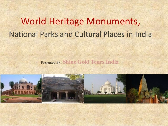 World Heritage Monuments, National Parks and Cultural Places in India Presented By: Shine Gold Tours India