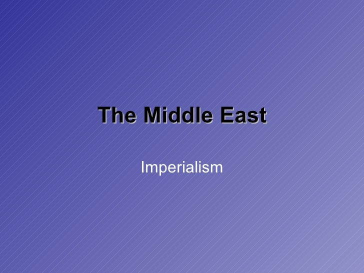 imperialism in the middle east The solution to the current mess in the middle east is to bring back imperialism—that's what an influential foreign policy thinker is straight-facedly claiming.