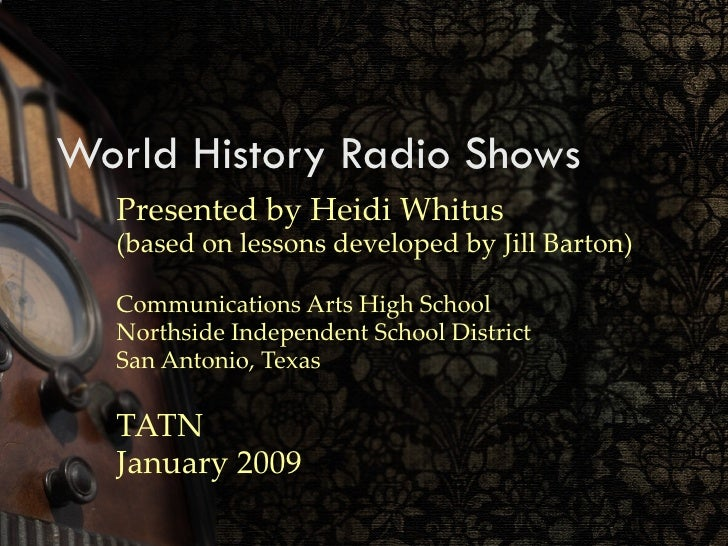 World History Radio Shows Presented by Heidi Whitus (based on lessons developed by Jill Barton) Communications Arts High S...