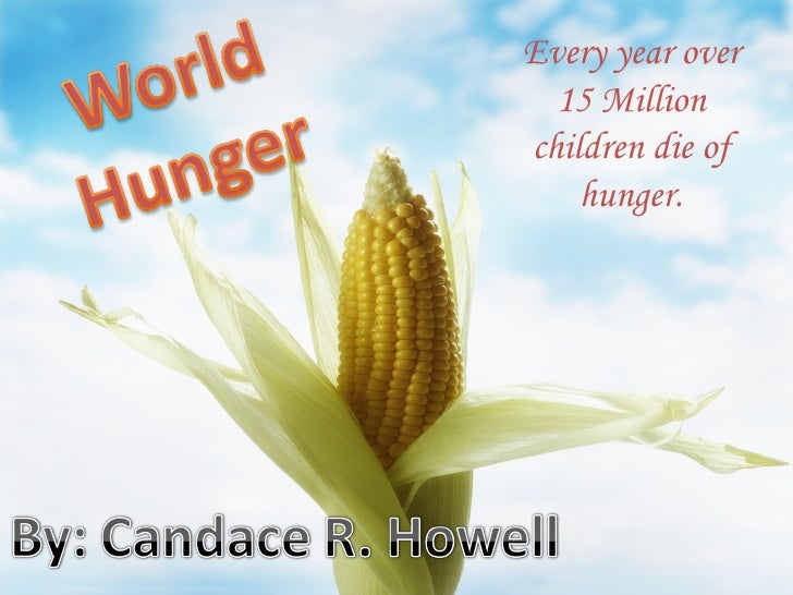 Every year over 15 Million children die of hunger.