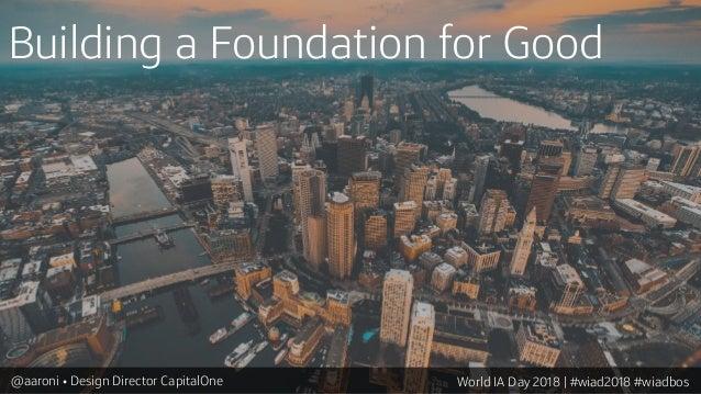 Building a Foundation for Good @aaroni • Design Director CapitalOne World IA Day 2018 | #wiad2018 #wiadbos