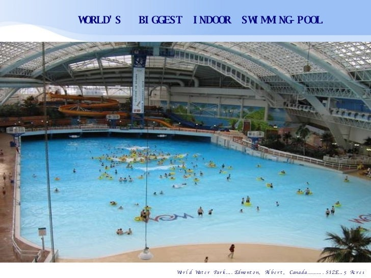 World Water Park…..Edmonton, Albert, Canada…………..SIZE….5 Acres       WORLD'S     BIGGEST  INDOOR  SWIMMING-POOL