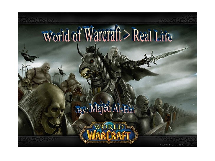 World of Warcraft > Real Life By: Majed Al-Hai