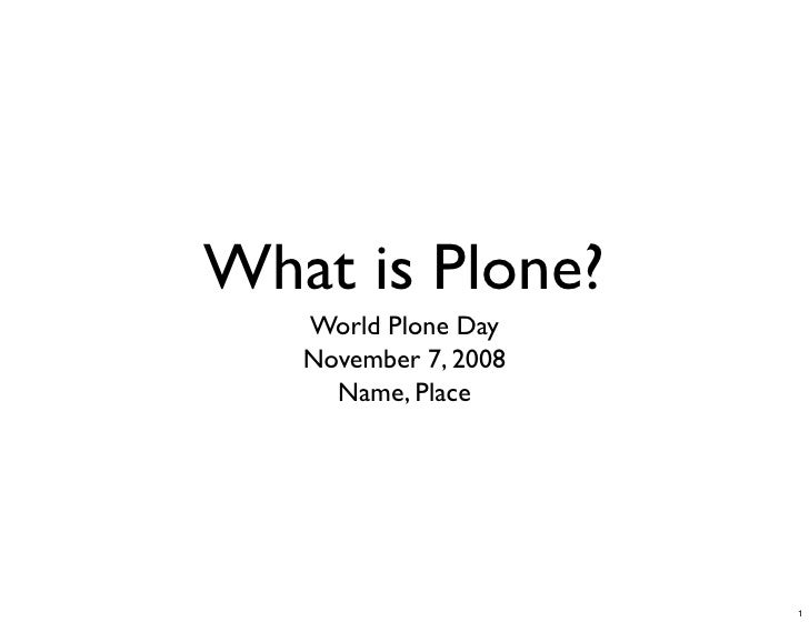 What is Plone?    World Plone Day    November 7, 2008      Name, Place                           1
