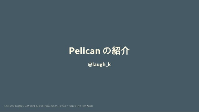Pelican の紹介 @laugh_k Pelican の紹介 / World Plone Day 2017 Tokyo / 2017-04-26 Wed