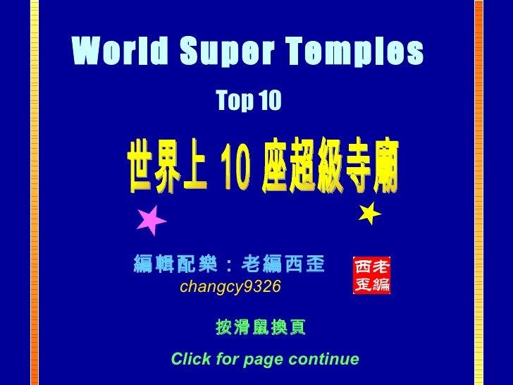 世界上 10 座超級寺廟 編輯配樂:老編西歪 changcy9326 World Super Temples   Top 10   按滑鼠換頁  Click for page continue