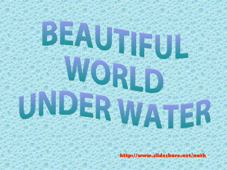 BEAUTIFUL  WORLD UNDER WATER http://www.slideshare.net/nath