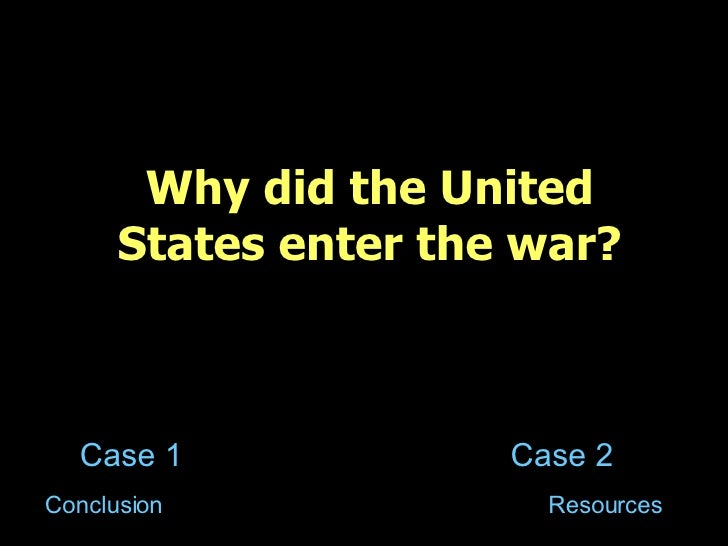 Why did the United States enter the war? Case 1 Case 2 Resources Conclusion