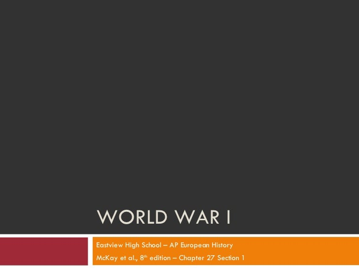 WORLD WAR I Eastview High School – AP European History McKay et al., 8 th  edition – Chapter 27 Section 1