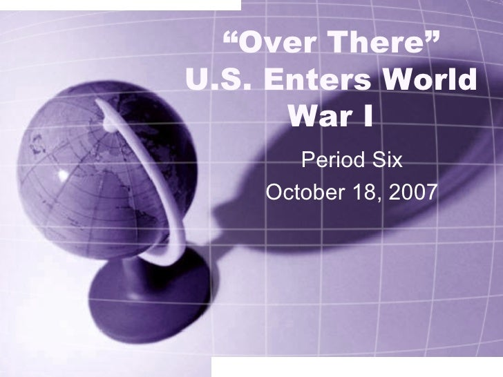 """"""" Over There"""" U.S. Enters World War I Period Six October 18, 2007"""