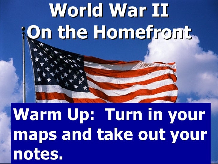 World War II On the Homefront Warm Up:  Turn in your maps and take out your notes.