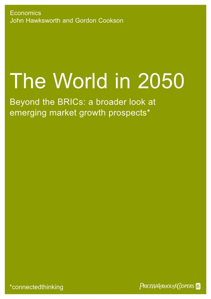 Economics John Hawksworth and Gordon Cookson     The World in 2050 Beyond the BRICs: a broader look at emerging market gro...