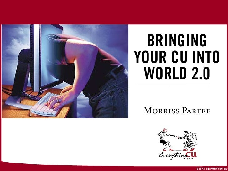 BRINGING YOUR CU INTO  WORLD 2.0      On-Brand Marketing      Morriss Partee           ©2005 EverythingCU.com and Denise W...