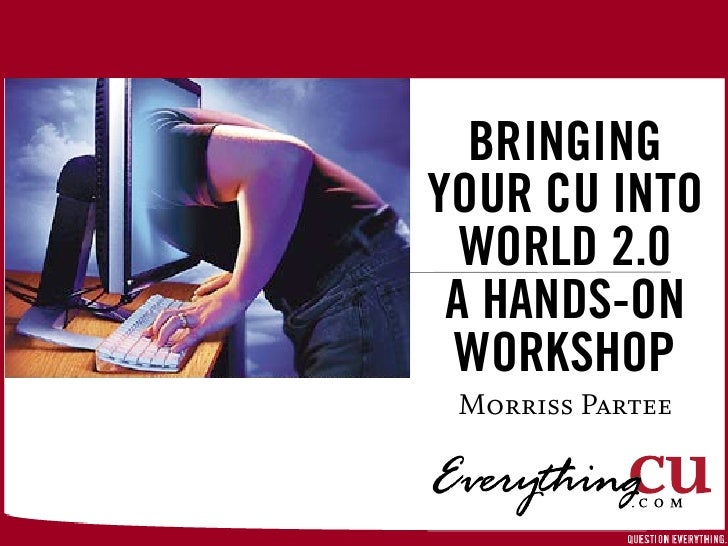 BRINGING YOUR CU INTO   WORLD 2.0  A HANDS-ON  WORKSHOP  Morriss Partee