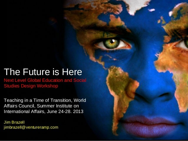 The Future is Here Next Level Global Education and Social Studies Design Workshop Teaching in a Time of Transition, World ...